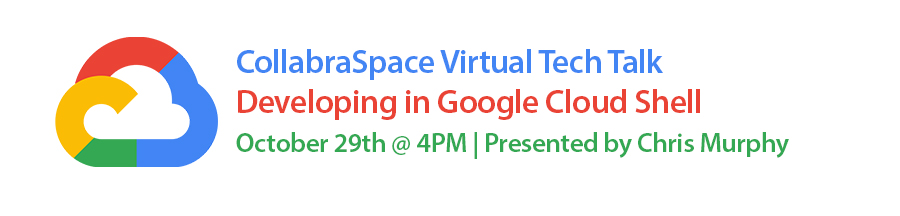 Oct. 29th Virtual Tech Talk: Developing in Google Cloud Shell